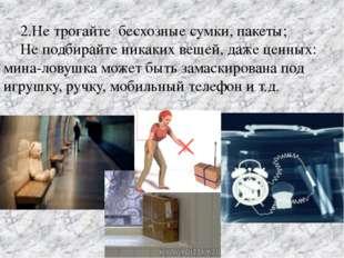 2.Не трогайте бесхозные сумки, пакеты; Не подбирайте никаких вещей, даже це