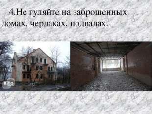 4.Не гуляйте на заброшенных домах, чердаках, подвалах.