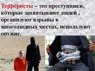 Террористы – это преступники, которые захватывают людей , организуют взрывы в