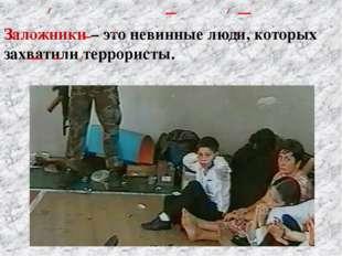 Заложники – это невинные люди, которых захватили террористы.