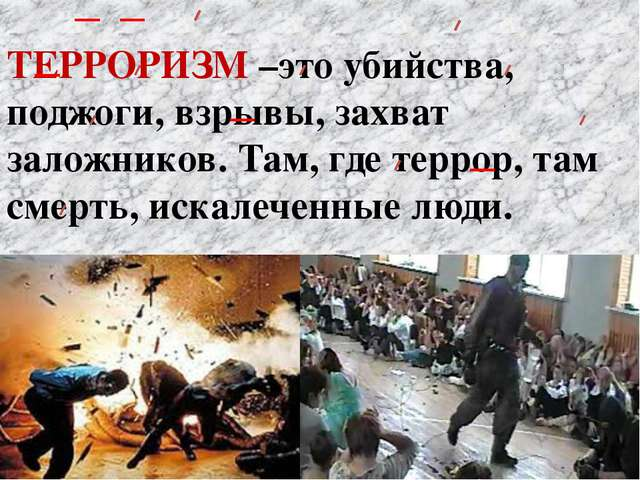 ТЕРРОРИЗМ –это убийства, поджоги, взрывы, захват заложников. Там, где террор,...