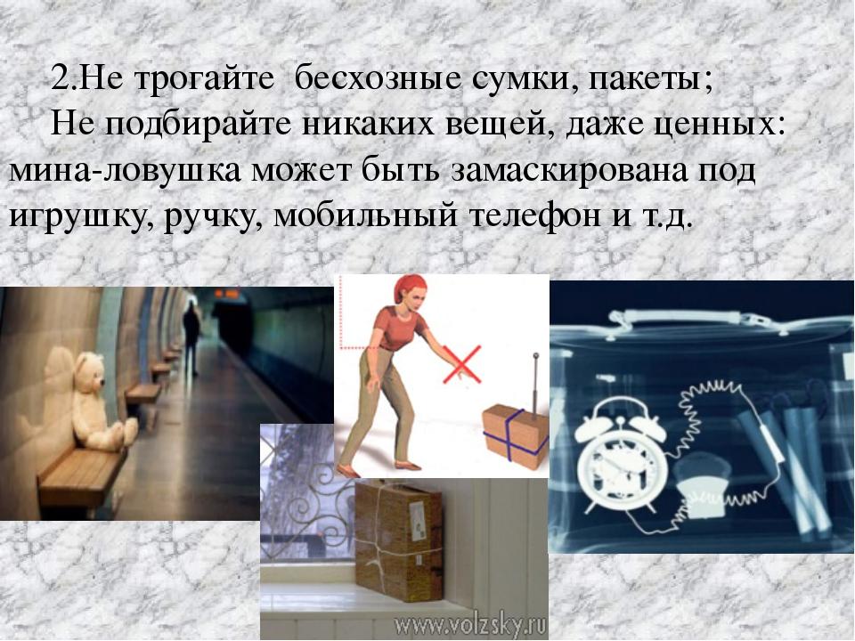 2.Не трогайте бесхозные сумки, пакеты; Не подбирайте никаких вещей, даже це...