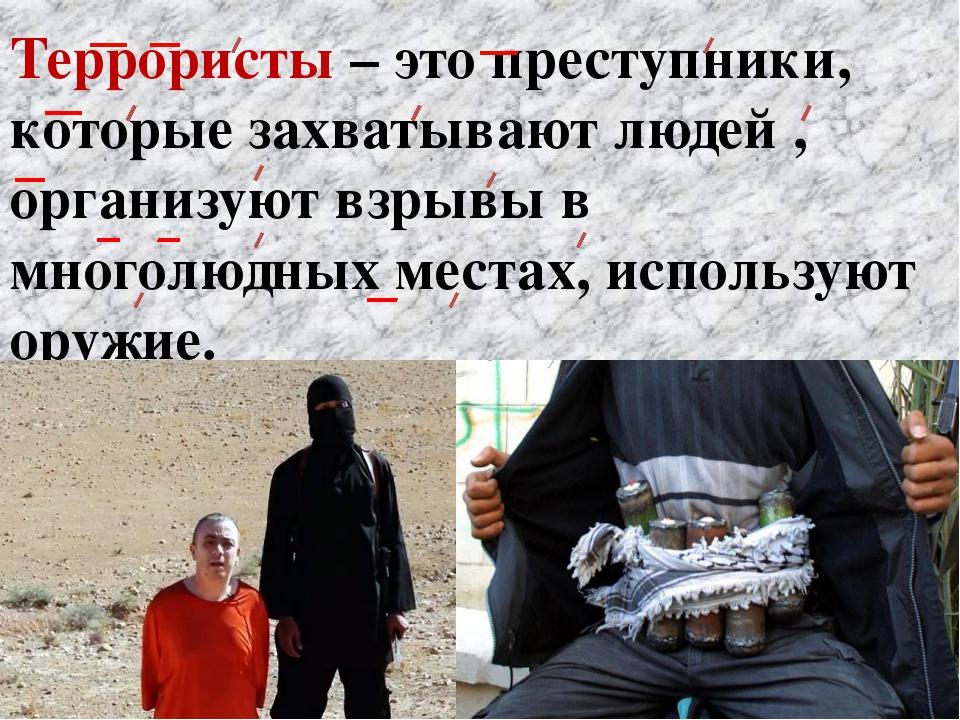 Террористы – это преступники, которые захватывают людей , организуют взрывы в...