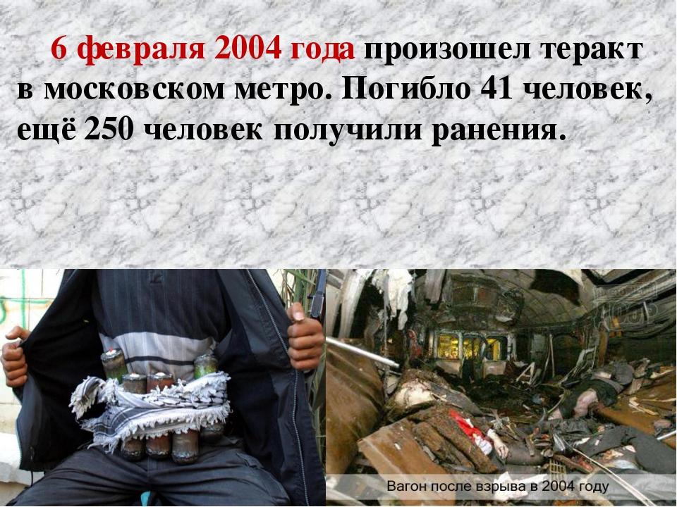 6 февраля 2004 года произошел теракт в московском метро. Погибло 41 человек,...