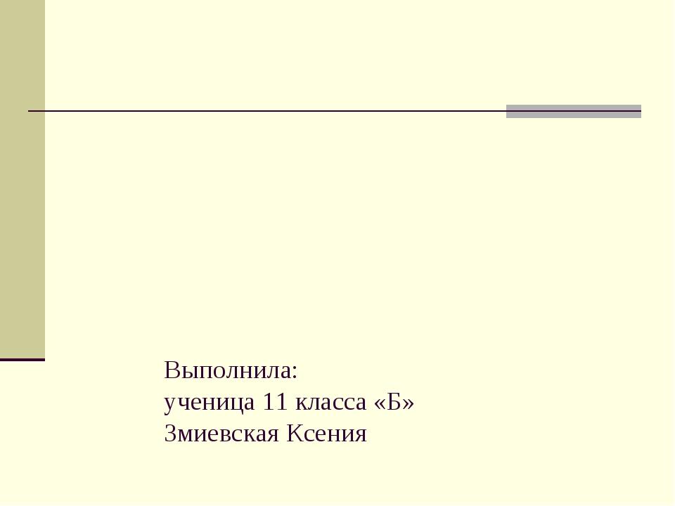 Выполнила: ученица 11 класса «Б» Змиевская Ксения