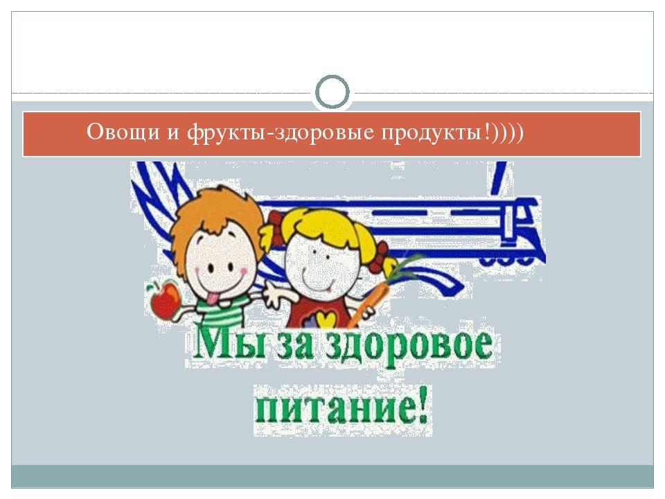 Овощи и фрукты-здоровые продукты!))))
