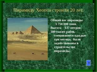 Пирамиду Хеопса строили 20 лет. Общий вес пирамиды        5 750 000 тонн.