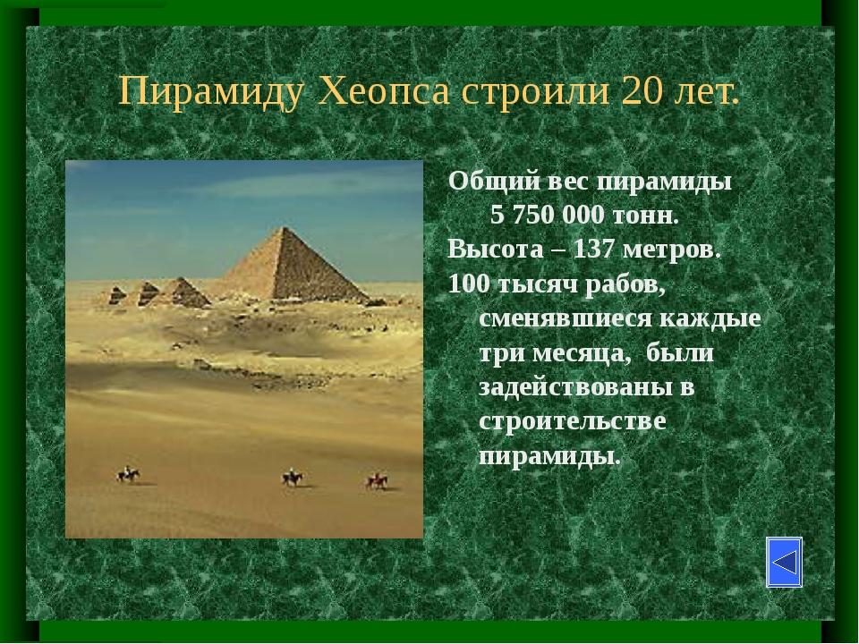 Пирамиду Хеопса строили 20 лет. Общий вес пирамиды        5 750 000 тонн....