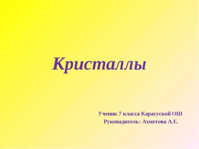 Кристаллы Ученик 7 класса Карасуской ОШ Руковадитель: Ахметова А.Е.