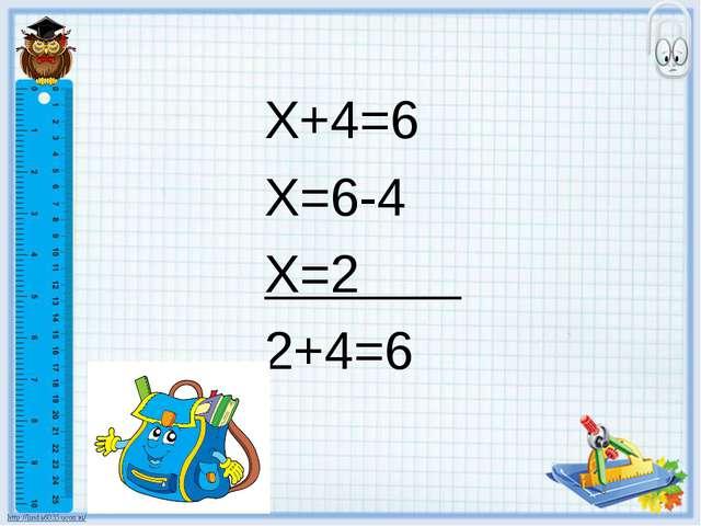 Х+4=6 Х=6-4 Х=2 2+4=6