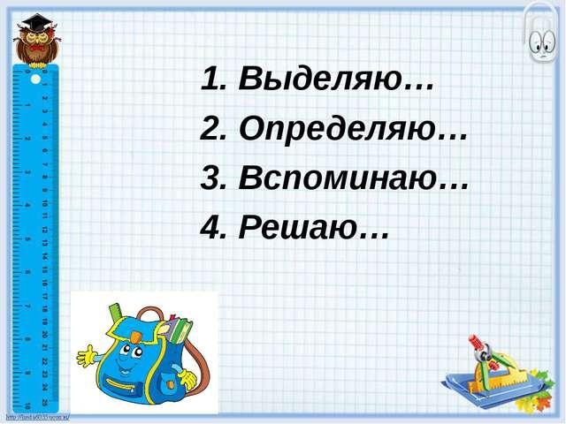 1. Выделяю… 2. Определяю… 3. Вспоминаю… 4. Решаю…