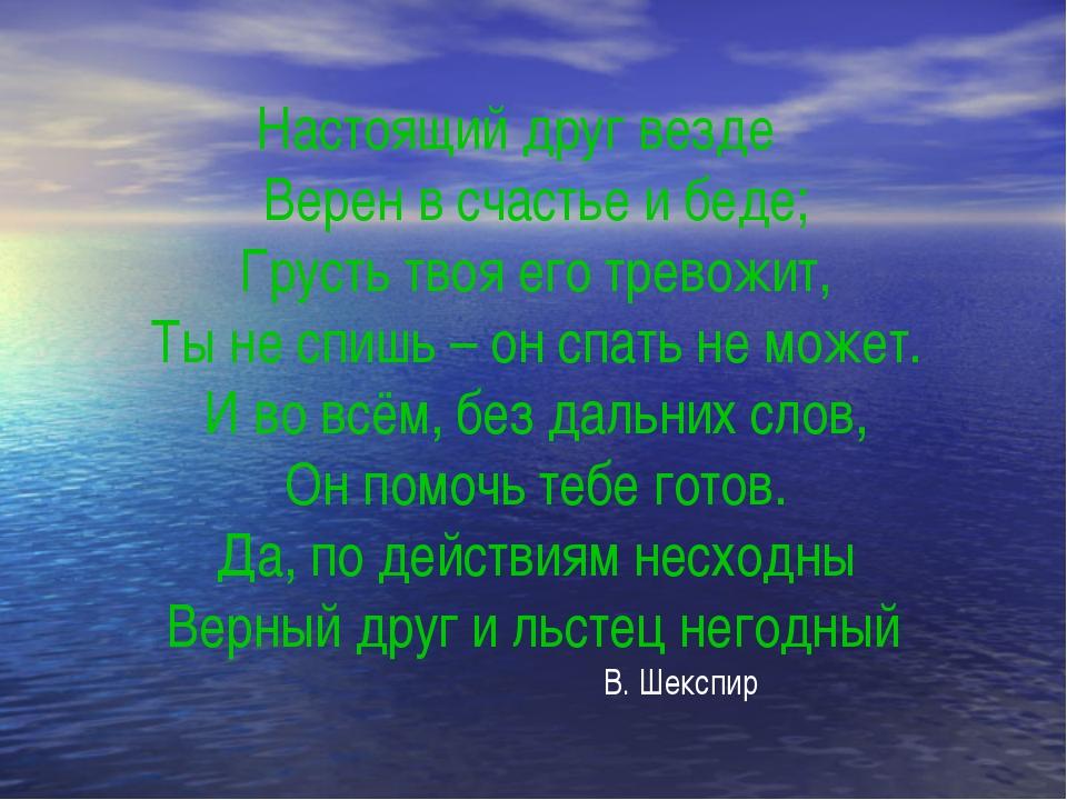 Настоящий друг везде Верен в счастье и беде; Грусть твоя его тревожит, Ты не...