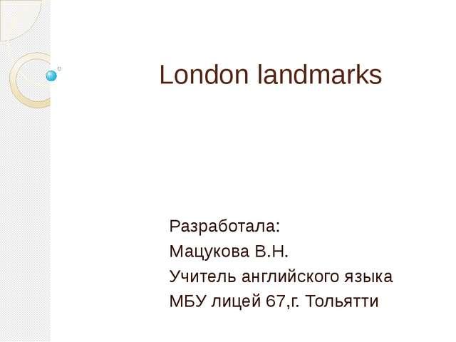 London landmarks Разработала: Мацукова В.Н. Учитель английского языка МБУ ли...