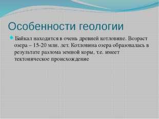 Особенности геологии Байкал находится в очень древней котловине. Возраст озер