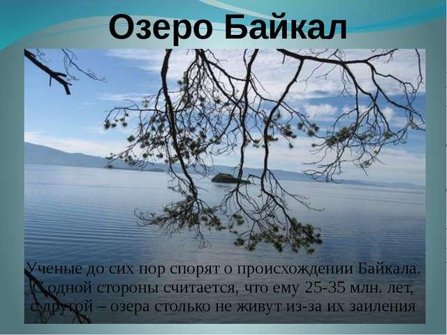 Озеро Байкал Ученые до сих пор спорят о происхождении Байкала. С одной сторо...