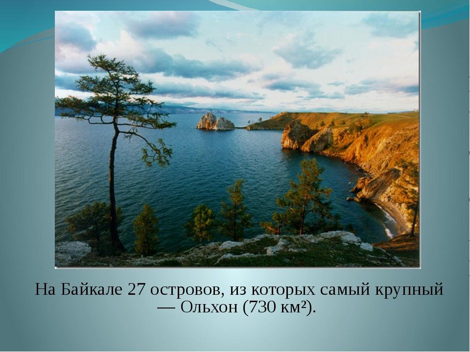 На Байкале 27 островов, из которых самый крупный— Ольхон (730 км²).