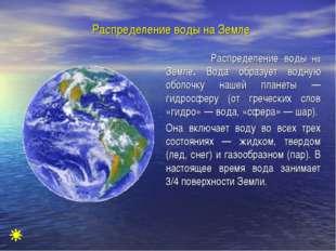 Распределение воды на Земле Распределение воды на Земле. Вода образует водну