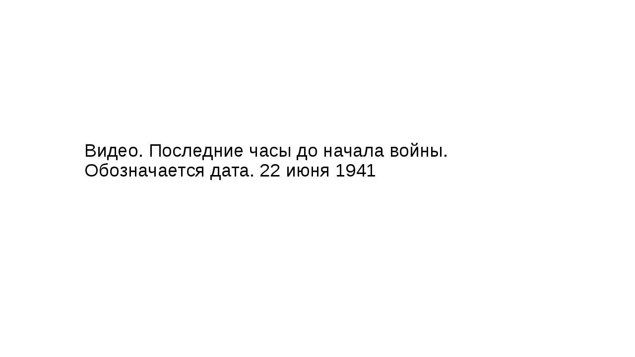 Видео. Последние часы до начала войны. Обозначается дата. 22 июня 1941