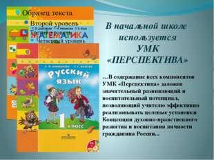 В начальной школе используется УМК «ПЕРСПЕКТИВА» …В содержание всех компонент