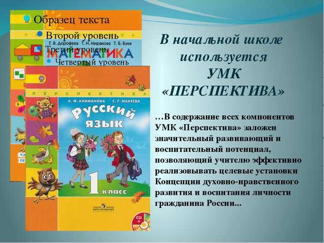 В начальной школе используется УМК «ПЕРСПЕКТИВА» …В содержание всех компонент...