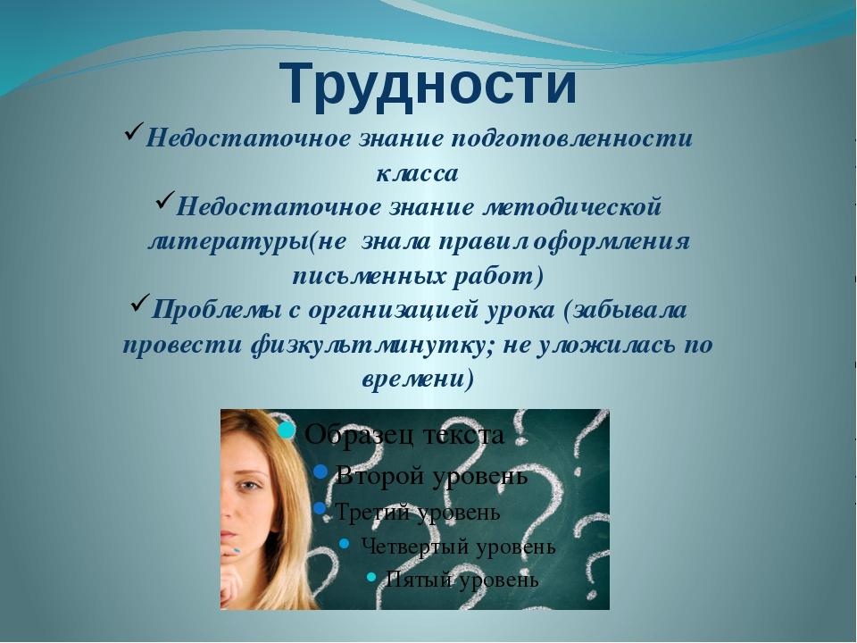 Трудности Недостаточное знание подготовленности класса Недостаточное знание м...
