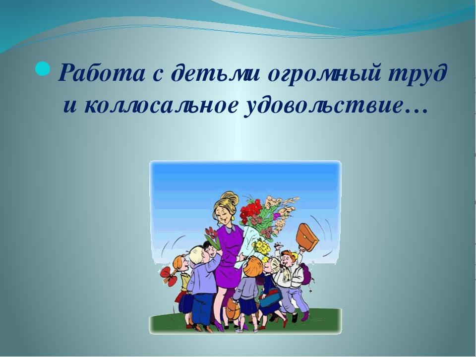 Работа с детьми огромный труд и коллосальное удовольствие…