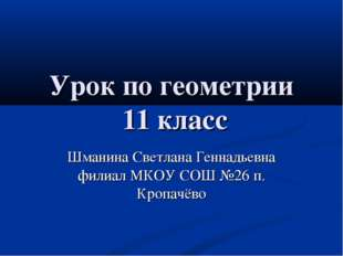 Урок по геометрии 11 класс Шманина Светлана Геннадьевна филиал МКОУ СОШ №26 п