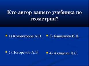 Кто автор вашего учебника по геометрии? 1) Колмогоров А.Н. 2) Погорелов А.В.