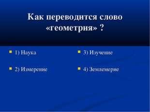 Как переводится слово «геометрия» ? 1) Наука 2) Измерение 3) Изучение 4) Земл
