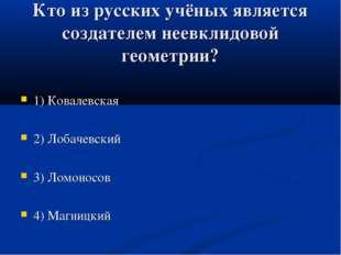 Кто из русских учёных является создателем неевклидовой геометрии? 1) Ковалевс