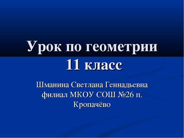 Урок по геометрии 11 класс Шманина Светлана Геннадьевна филиал МКОУ СОШ №26 п...