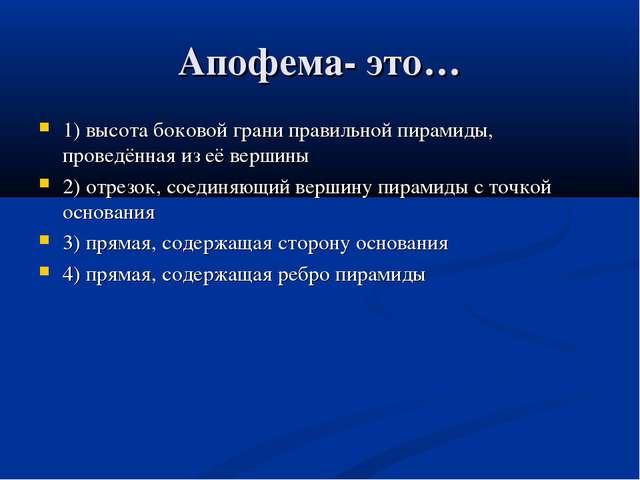 Апофема- это… 1) высота боковой грани правильной пирамиды, проведённая из её...