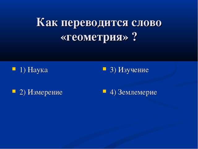 Как переводится слово «геометрия» ? 1) Наука 2) Измерение 3) Изучение 4) Земл...