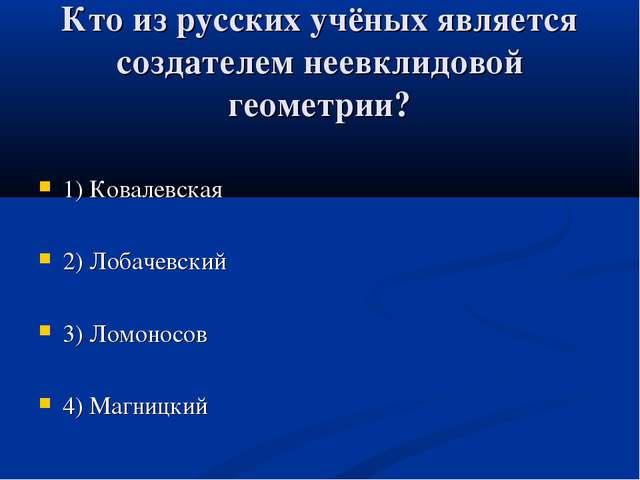 Кто из русских учёных является создателем неевклидовой геометрии? 1) Ковалевс...