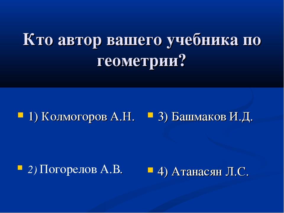 Кто автор вашего учебника по геометрии? 1) Колмогоров А.Н. 2) Погорелов А.В....