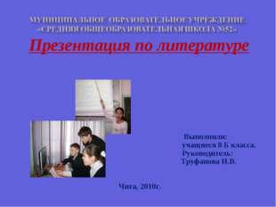 Презентация по литературе Выполнили: учащиеся 8 Б класса. Руководитель: Труфа