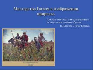 А между тем степь уже давно приняла их всех в свои зелёные объятия… Н.В.Гогол