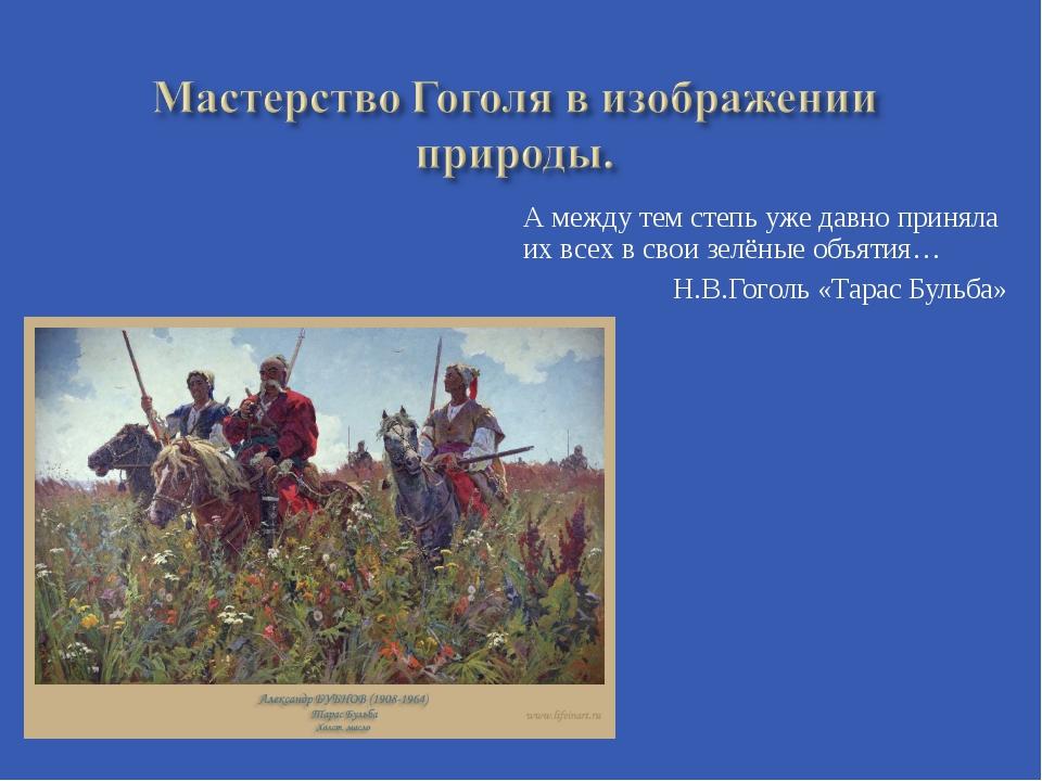 А между тем степь уже давно приняла их всех в свои зелёные объятия… Н.В.Гогол...
