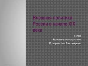 Внешняя политика России в начале XIX века 8 класс Выполнила: учитель истории