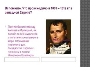 Вспомните, Что происходило в 1801 – 1812 гг в западной Европе? Наполеон Бонап