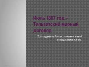 Июль 1807 год – Тильзитский мирный договор. Присоединение России к континента