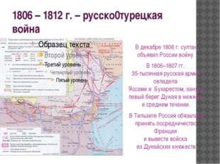 1806 – 1812 г. – русско0турецкая война В декабре 1806 г. султан объявил Росси