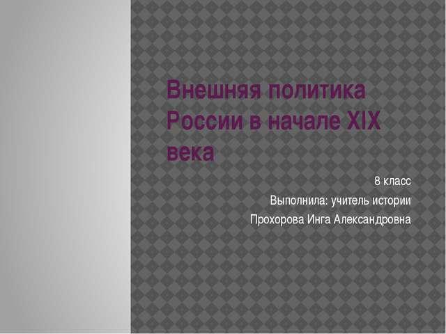 Внешняя политика России в начале XIX века 8 класс Выполнила: учитель истории...