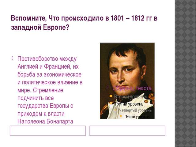 Вспомните, Что происходило в 1801 – 1812 гг в западной Европе? Наполеон Бонап...