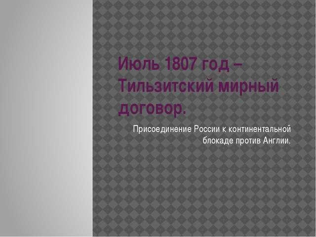 Июль 1807 год – Тильзитский мирный договор. Присоединение России к континента...