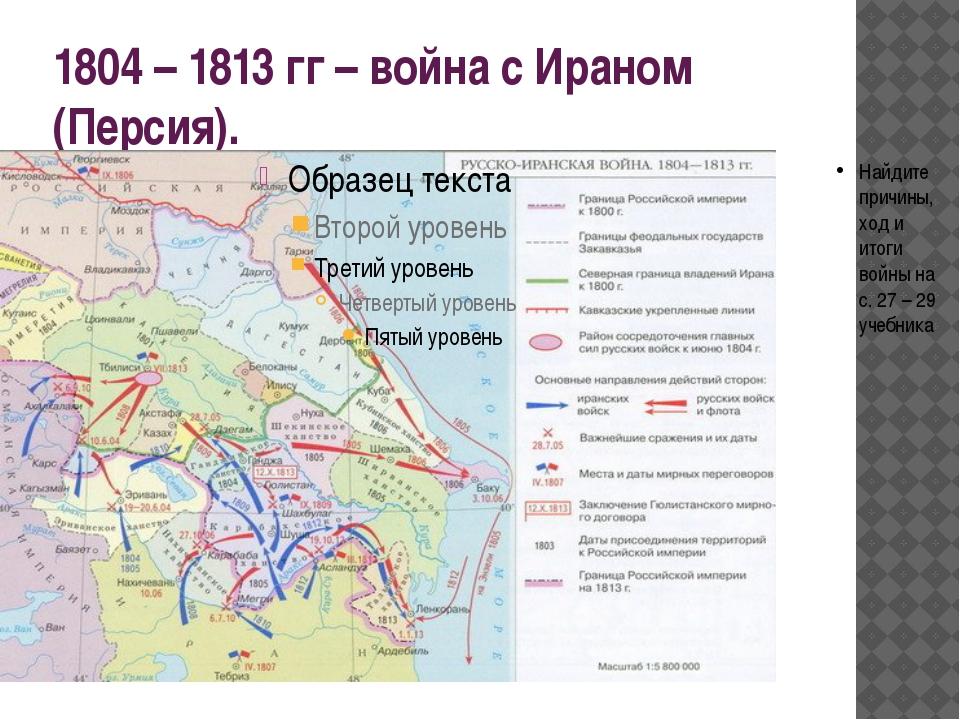 1804 – 1813 гг – война с Ираном (Персия). Найдите причины, ход и итоги войны...