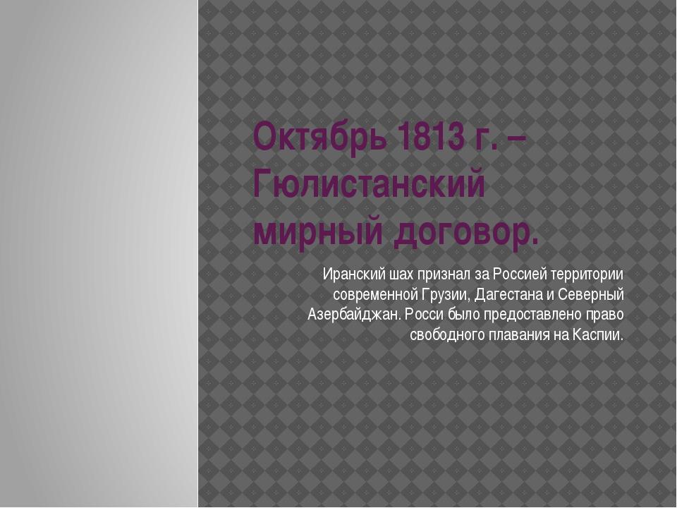 Октябрь 1813 г. – Гюлистанский мирный договор. Иранский шах признал за Россие...