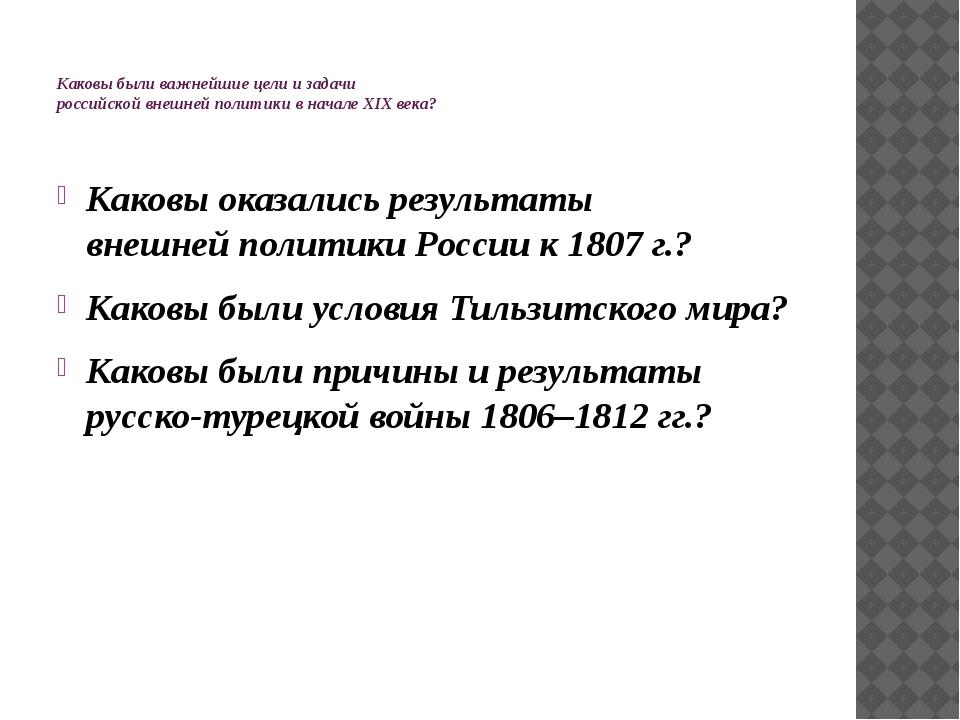 Каковы были важнейшие цели и задачи российской внешней политики в начале XIX...