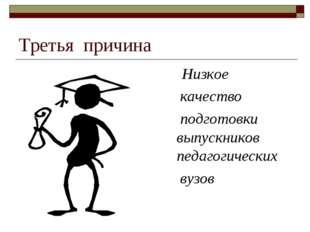 Третья причина Низкое качество подготовки выпускников педагогических вузов