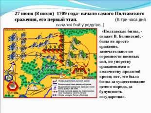 27 июня (8 июля) 1709 года- начало самого Полтавского сражения, его первый э